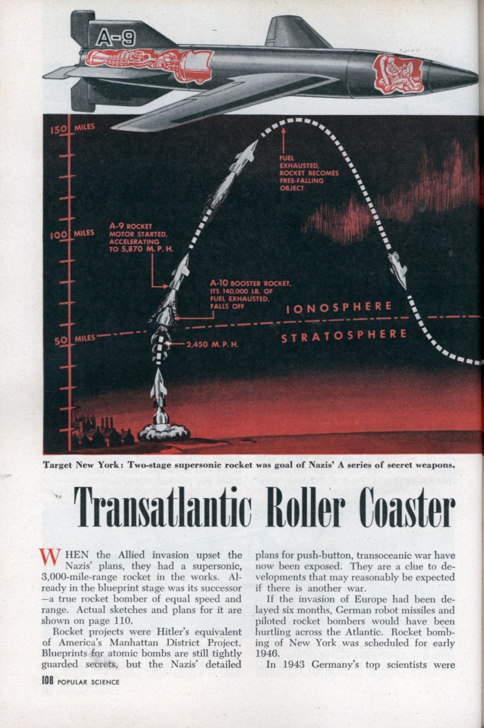 """Transatlantic Roller Coaster Designed to Bomb U.S.A (1/4)  Hitler's blueprints found; mighty winged missiles were to be used in 1946  WHEN the Allied invasion upset the Nazis' plans, they had a supersonic, 3,000-mile-range rocket in the works. Already in the blueprint stage was its successor —a true rocket bomber of equal speed and range. Actual sketches and plans for it are shown on page 110.  Rocket projects were Hitler's equivalent of America's Manhattan District Project. Blueprints for atomic bombs are still tightly guarded secrets, but the Nazis' detailed plans for push-button, transoceanic war have now been exposed. They are a clue to developments that may reasonably be expected if there is another war.  If the invasion of Europe had been delayed six months, German robot missiles and piloted rocket bombers would have been hurtling across the Atlantic. Rocket bombing of New York was scheduled for early 1946.  In 1943 Germany's top scientists were drafted for work on the A series of guided and piloted rockets. The first three of these rockets were designed for basic research in aerodynamics, airframes and propulsion. The first """"commercial"""" model was the A-4, better known to us as the V-2, which made its devastating debut on British soil on September 8, 1944.  The A-4 was a product of the A series far enough advanced to market death while Hitler's scientists developed deadlier and more far-reaching missiles. Next came the A-5, which was only one-half the size of the A-4. It was used for experiments in new control mechanisms. This was followed by the A-6, designed for tests at supersonic speeds.  But range was what the Nazis wanted— range to reach the United States. And wings would have given it to them. Wings would permit a rocket, after achieving maximum speed and altitude, to skim and skip between the rarefied air of the ionosphere and the heavier air of the atmosphere. The experimental model was the A-7, a winged version of the small A-5; then the A-4 (V-2) sp"""