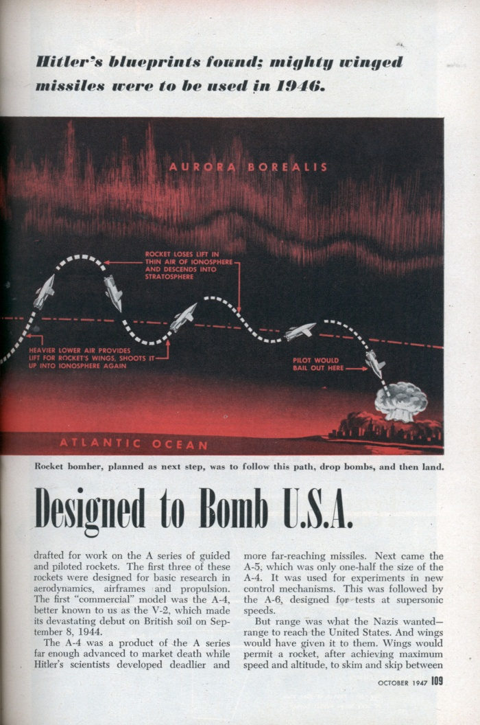 """Transatlantic Roller Coaster Designed to Bomb U.S.A (2/4)  Hitler's blueprints found; mighty winged missiles were to be used in 1946  WHEN the Allied invasion upset the Nazis' plans, they had a supersonic, 3,000-mile-range rocket in the works. Already in the blueprint stage was its successor —a true rocket bomber of equal speed and range. Actual sketches and plans for it are shown on page 110.  Rocket projects were Hitler's equivalent of America's Manhattan District Project. Blueprints for atomic bombs are still tightly guarded secrets, but the Nazis' detailed plans for push-button, transoceanic war have now been exposed. They are a clue to developments that may reasonably be expected if there is another war.  If the invasion of Europe had been delayed six months, German robot missiles and piloted rocket bombers would have been hurtling across the Atlantic. Rocket bombing of New York was scheduled for early 1946.  In 1943 Germany's top scientists were drafted for work on the A series of guided and piloted rockets. The first three of these rockets were designed for basic research in aerodynamics, airframes and propulsion. The first """"commercial"""" model was the A-4, better known to us as the V-2, which made its devastating debut on British soil on September 8, 1944.  The A-4 was a product of the A series far enough advanced to market death while Hitler's scientists developed deadlier and more far-reaching missiles. Next came the A-5, which was only one-half the size of the A-4. It was used for experiments in new control mechanisms. This was followed by the A-6, designed for tests at supersonic speeds.  But range was what the Nazis wanted— range to reach the United States. And wings would have given it to them. Wings would permit a rocket, after achieving maximum speed and altitude, to skim and skip between the rarefied air of the ionosphere and the heavier air of the atmosphere. The experimental model was the A-7, a winged version of the small A-5; then the A-4 (V-2) sp"""